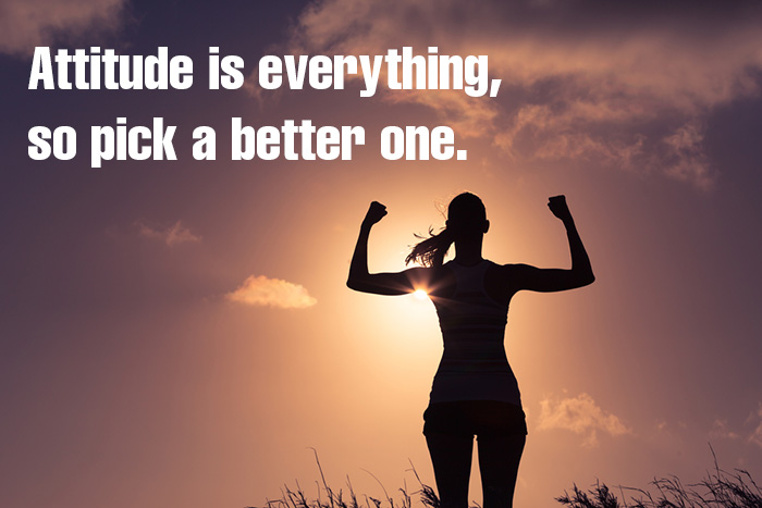 Attitude is everything, so pick a better one.