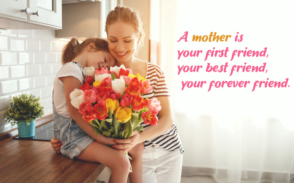 A mother is your first friend best friend and forever friend mothers day message